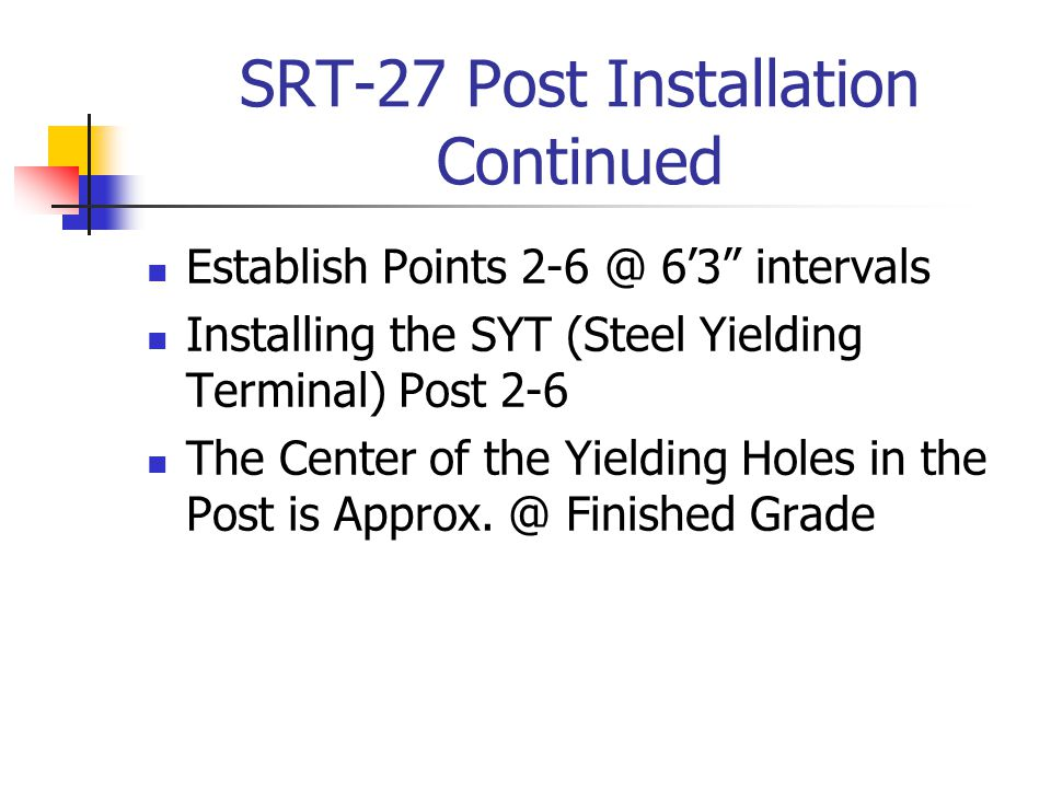 SRT-27 Post Installation Continued Establish Points 2-6 @ 6'3 intervals Installing the SYT (Steel Yielding Terminal) Post 2-6 The Center of the Yielding Holes in the Post is Approx.