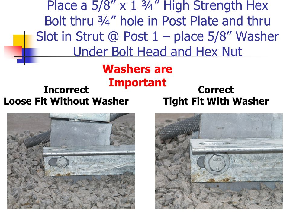Place a 5/8 x 1 ¾ High Strength Hex Bolt thru ¾ hole in Post Plate and thru Slot in Strut @ Post 1 – place 5/8 Washer Under Bolt Head and Hex Nut Washers are Important Incorrect Loose Fit Without Washer Correct Tight Fit With Washer