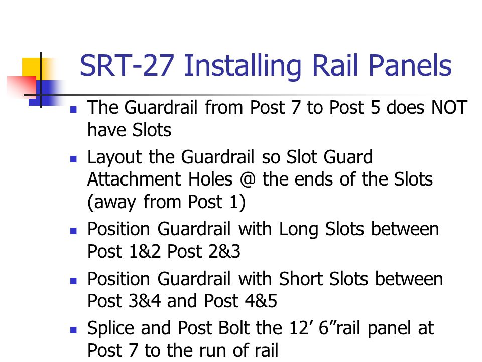 SRT-27 Installing Rail Panels The Guardrail from Post 7 to Post 5 does NOT have Slots Layout the Guardrail so Slot Guard Attachment Holes @ the ends o