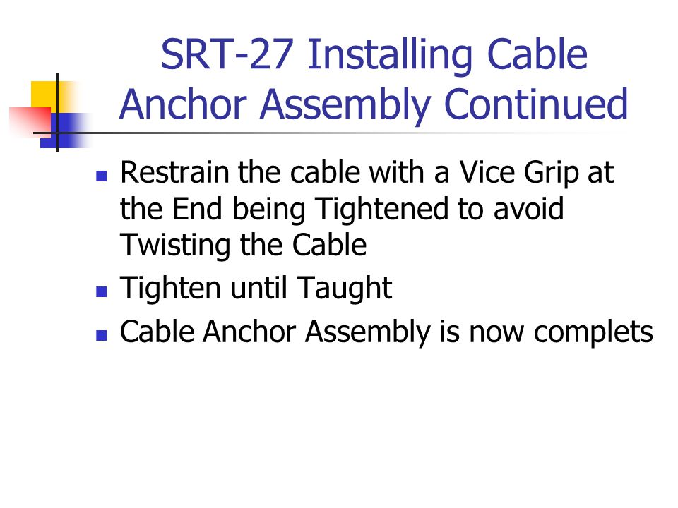 SRT-27 Installing Cable Anchor Assembly Continued Restrain the cable with a Vice Grip at the End being Tightened to avoid Twisting the Cable Tighten u