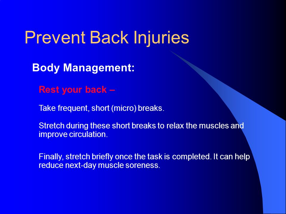 Prevent Back Injuries Body Management: Rest your back – Take frequent, short (micro) breaks.