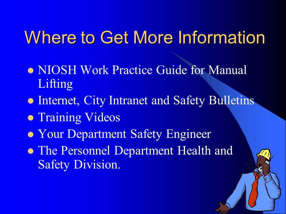 Where to Get More Information NIOSH Work Practice Guide for Manual Lifting Internet, City Intranet and Safety Bulletins Training Videos Your Department Safety Engineer The Personnel Department Health and Safety Division.