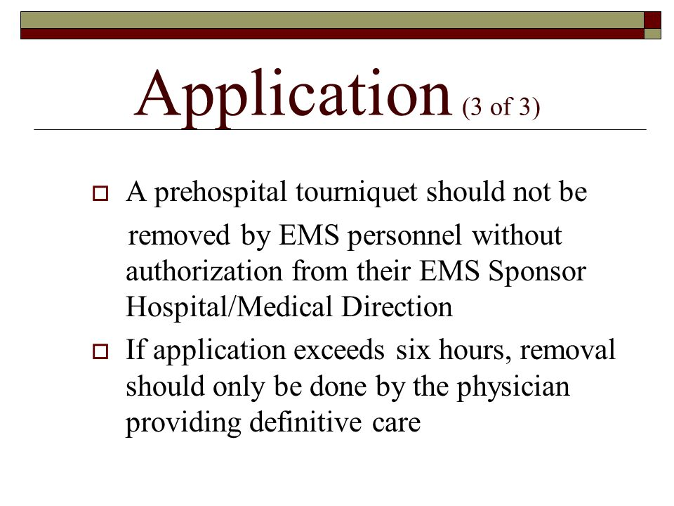 Application (3 of 3)  A prehospital tourniquet should not be removed by EMS personnel without authorization from their EMS Sponsor Hospital/Medical Direction  If application exceeds six hours, removal should only be done by the physician providing definitive care