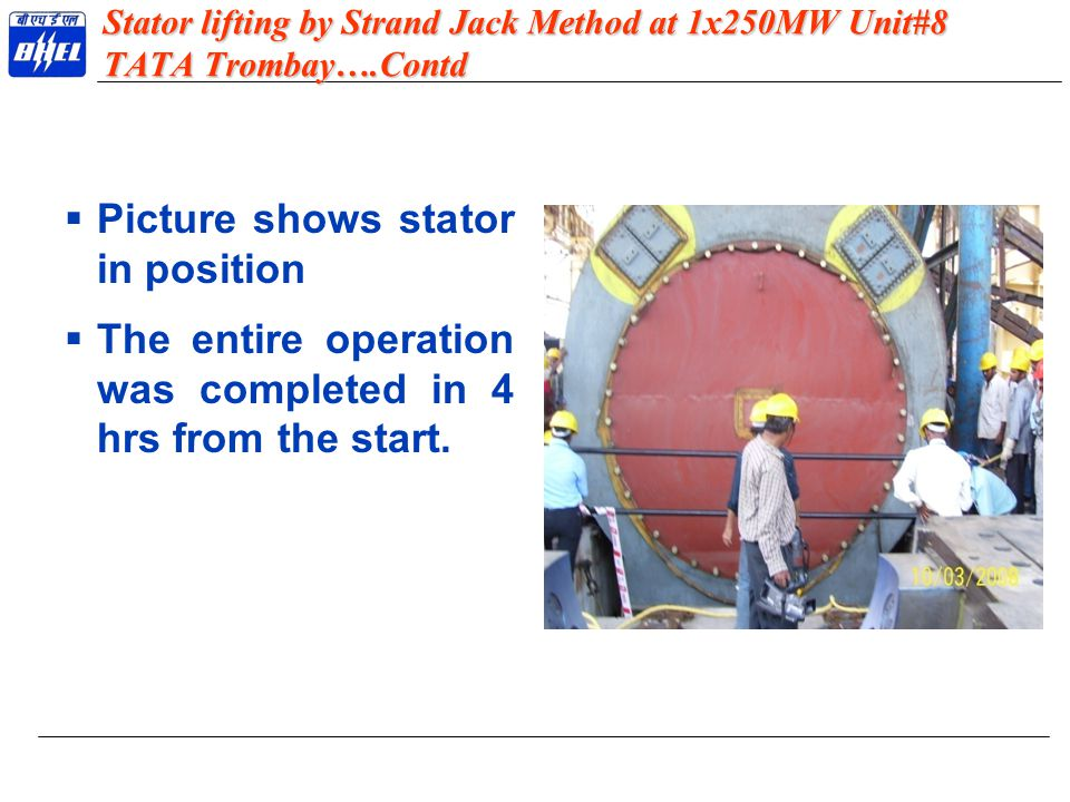 Stator lifting by Strand Jack Method at 1x250MW Unit#8 TATA Trombay….Contd  Picture shows stator in position  The entire operation was completed in