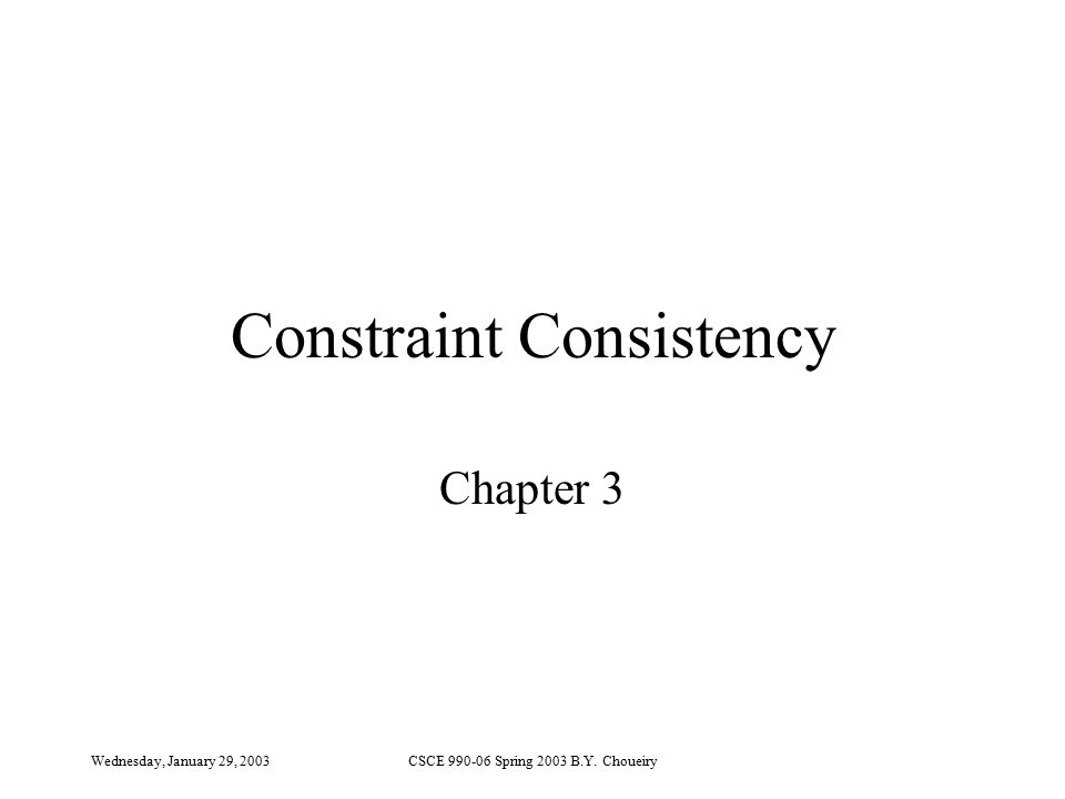 Wednesday, January 29, 2003CSCE 990-06 Spring 2003 B.Y. Choueiry Constraint Consistency Chapter 3
