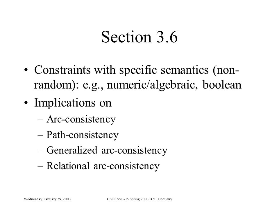 Wednesday, January 29, 2003CSCE 990-06 Spring 2003 B.Y. Choueiry Section 3.6 Constraints with specific semantics (non- random): e.g., numeric/algebrai