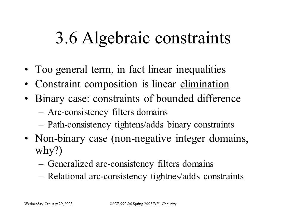 Wednesday, January 29, 2003CSCE 990-06 Spring 2003 B.Y. Choueiry 3.6 Algebraic constraints Too general term, in fact linear inequalities Constraint co