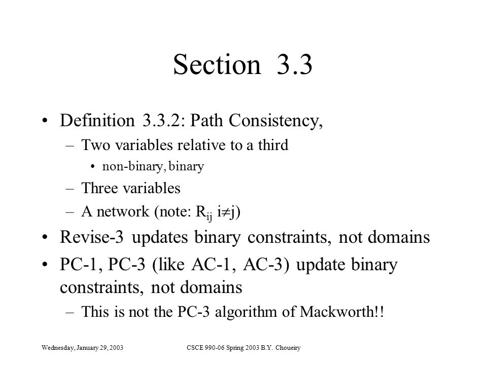 Wednesday, January 29, 2003CSCE 990-06 Spring 2003 B.Y. Choueiry Section 3.3 Definition 3.3.2: Path Consistency, –Two variables relative to a third no