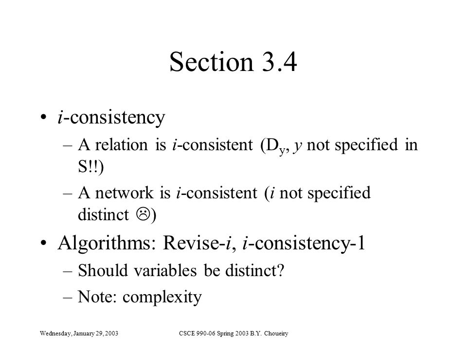 Wednesday, January 29, 2003CSCE 990-06 Spring 2003 B.Y. Choueiry Section 3.4 i-consistency –A relation is i-consistent (D y, y not specified in S!!) –