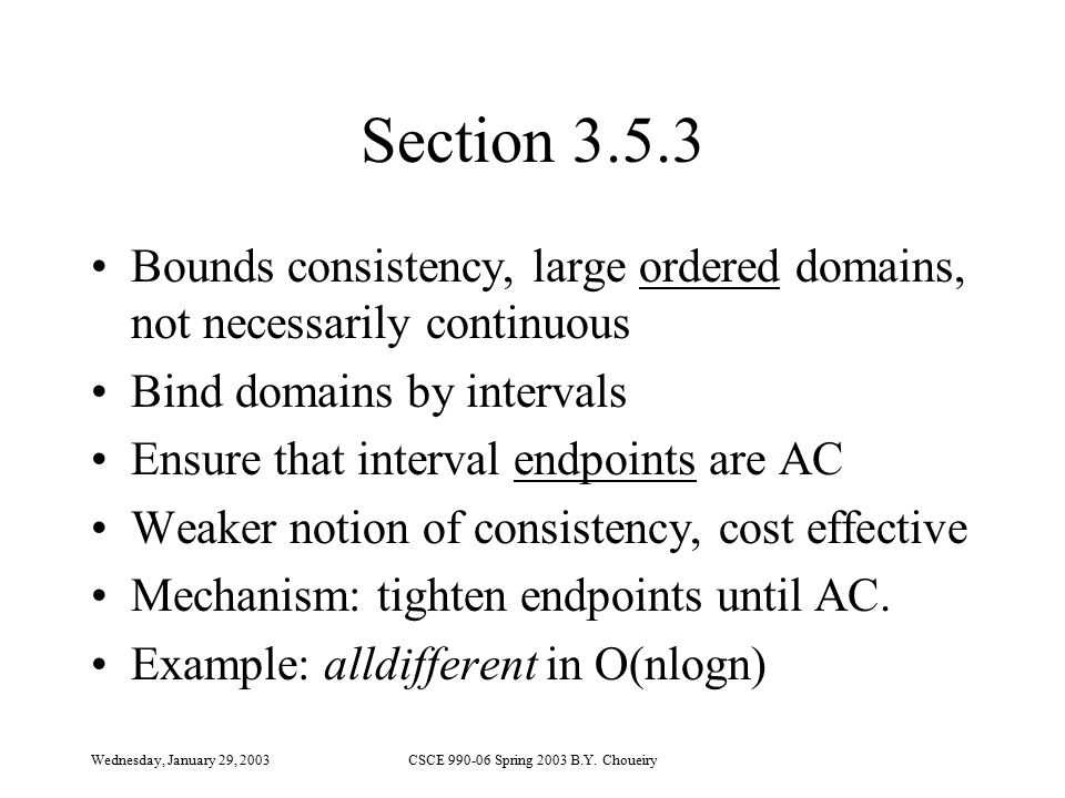 Wednesday, January 29, 2003CSCE 990-06 Spring 2003 B.Y. Choueiry Section 3.5.3 Bounds consistency, large ordered domains, not necessarily continuous B