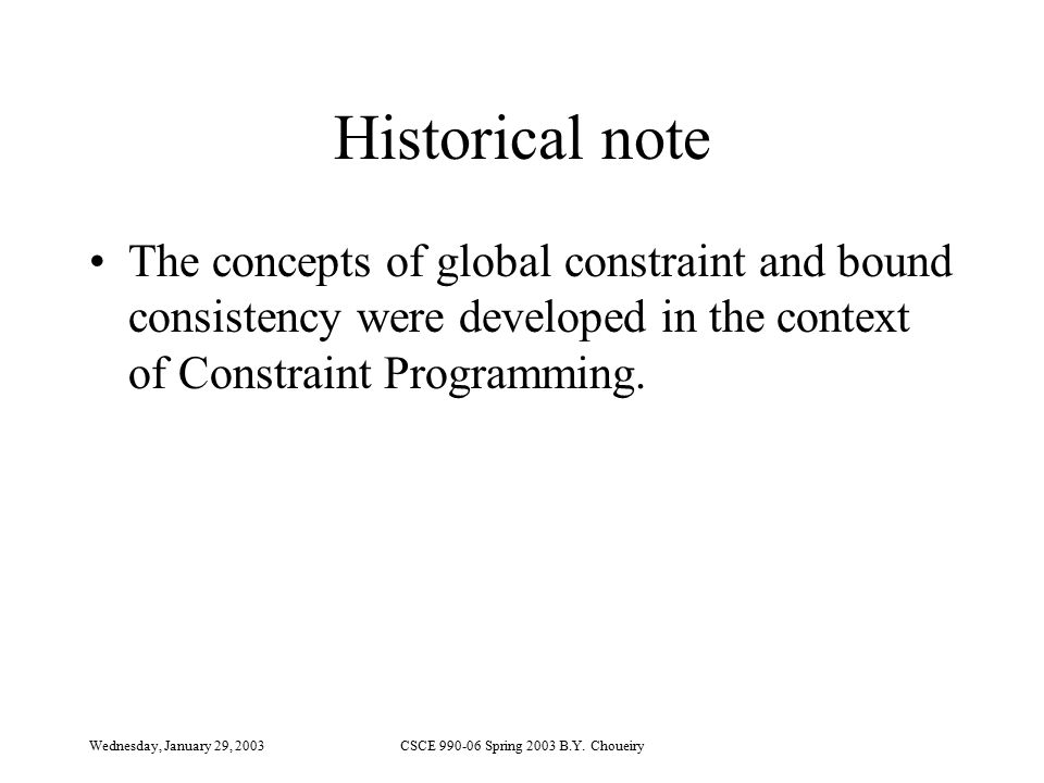 Wednesday, January 29, 2003CSCE 990-06 Spring 2003 B.Y. Choueiry Historical note The concepts of global constraint and bound consistency were develope