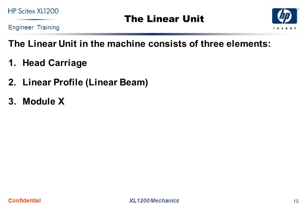 Engineer Training XL1200 Mechanics Confidential 15 The Linear Unit The Linear Unit in the machine consists of three elements: 1.Head Carriage 2.Linear