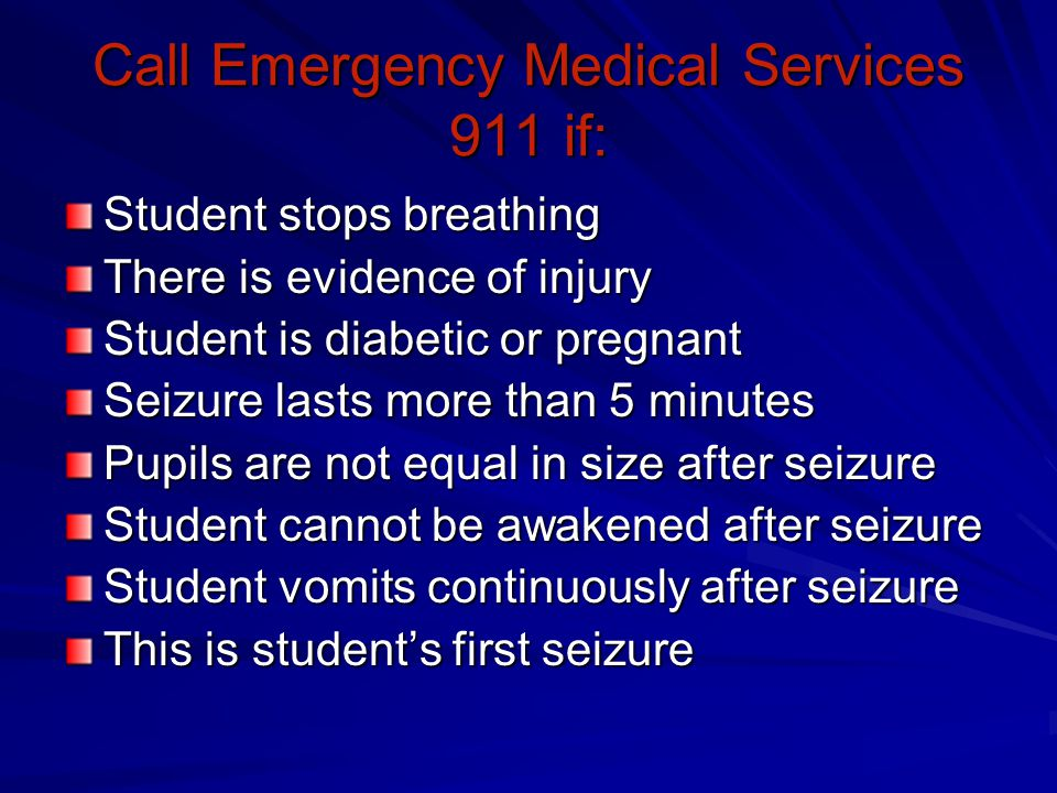 Call Emergency Medical Services 911 if: Student stops breathing There is evidence of injury Student is diabetic or pregnant Seizure lasts more than 5 minutes Pupils are not equal in size after seizure Student cannot be awakened after seizure Student vomits continuously after seizure This is student's first seizure