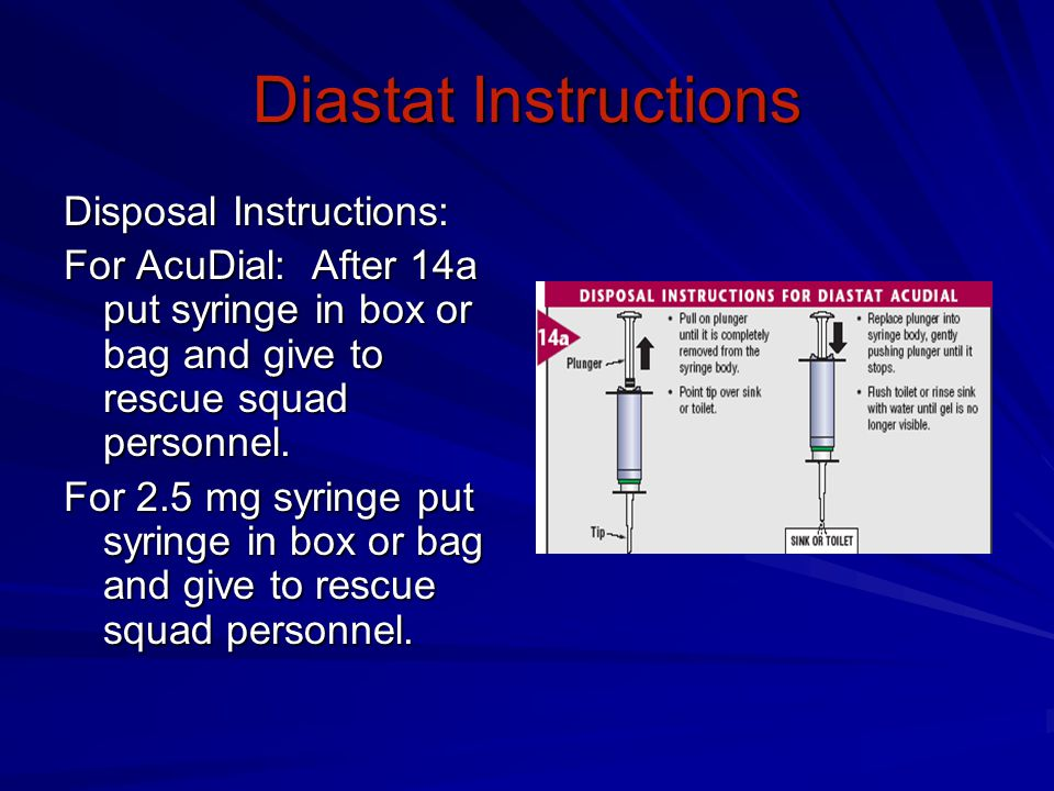 Diastat Instructions Disposal Instructions: For AcuDial: After 14a put syringe in box or bag and give to rescue squad personnel.