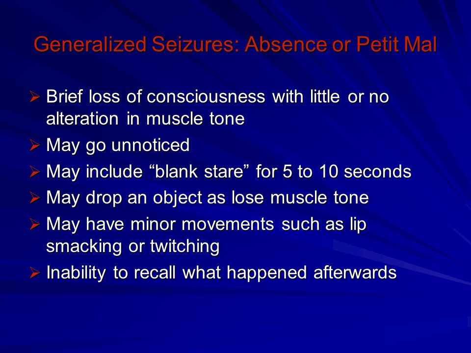 Generalized Seizures: Atonic  Sudden, momentary loss of muscle tone  May or may not lose consciousness  May be mild such as brief head drop or  Severe: fall to ground, lose consciousness briefly, then get up as though nothing happened