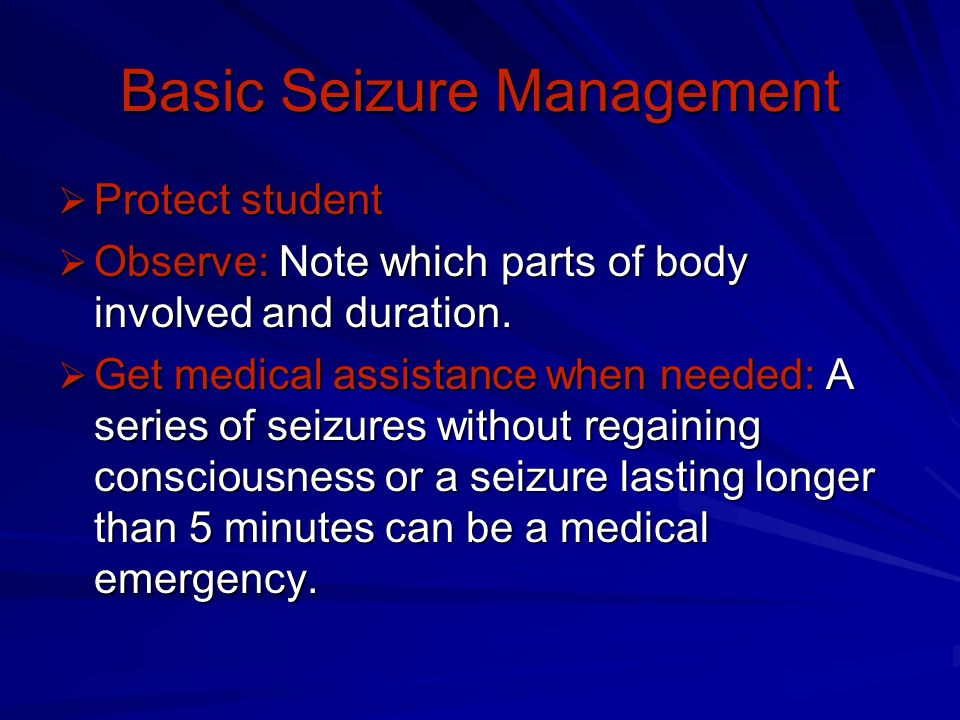 Basic Seizure Management  Protect student  Observe: Note which parts of body involved and duration.