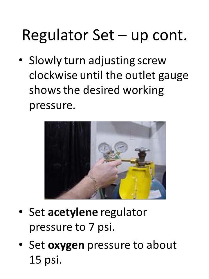 Regulator Set – up cont. Slowly turn adjusting screw clockwise until the outlet gauge shows the desired working pressure. Set acetylene regulator pres