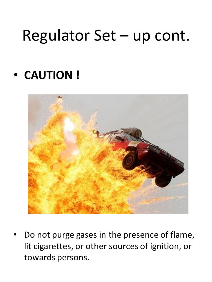 Regulator Set – up cont. CAUTION ! Do not purge gases in the presence of flame, lit cigarettes, or other sources of ignition, or towards persons.