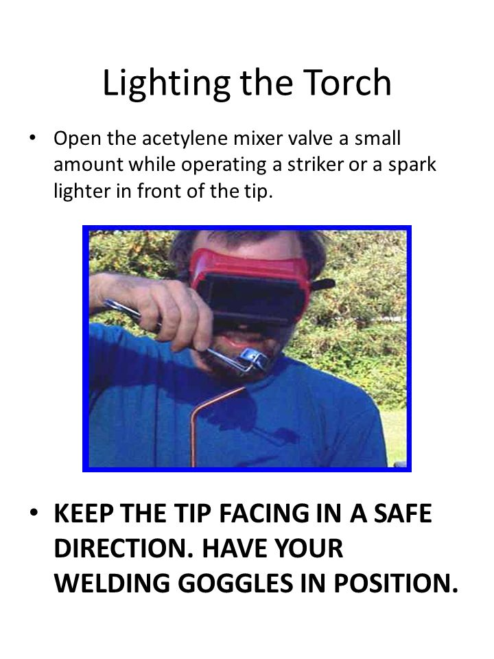 Lighting the Torch Open the acetylene mixer valve a small amount while operating a striker or a spark lighter in front of the tip. KEEP THE TIP FACING