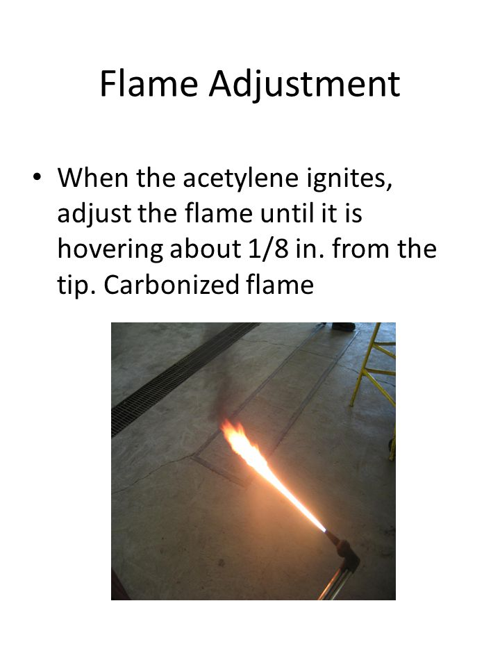 Flame Adjustment When the acetylene ignites, adjust the flame until it is hovering about 1/8 in. from the tip. Carbonized flame
