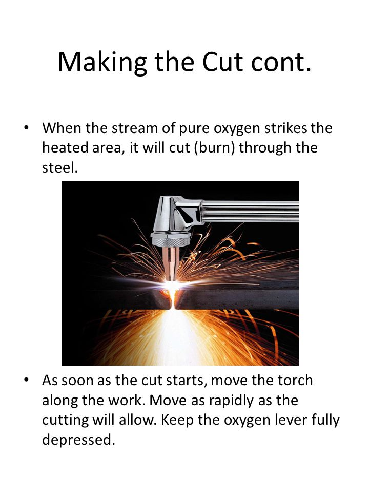 Making the Cut cont. When the stream of pure oxygen strikes the heated area, it will cut (burn) through the steel. As soon as the cut starts, move the