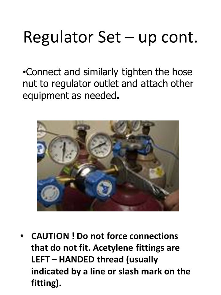 Regulator Set – up cont. CAUTION ! Do not force connections that do not fit. Acetylene fittings are LEFT – HANDED thread (usually indicated by a line