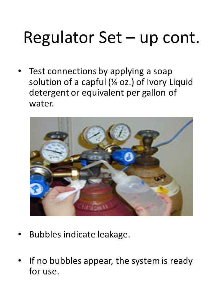 Regulator Set – up cont. Test connections by applying a soap solution of a capful (¼ oz.) of Ivory Liquid detergent or equivalent per gallon of water.