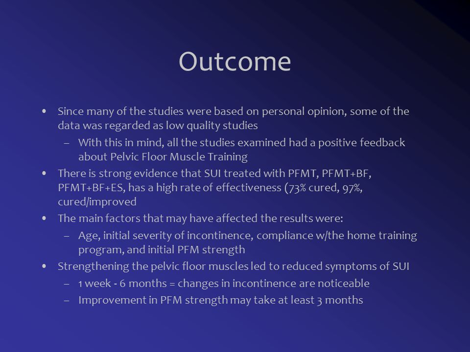 Outcome Since many of the studies were based on personal opinion, some of the data was regarded as low quality studies –With this in mind, all the studies examined had a positive feedback about Pelvic Floor Muscle Training There is strong evidence that SUI treated with PFMT, PFMT+BF, PFMT+BF+ES, has a high rate of effectiveness (73% cured, 97%, cured/improved The main factors that may have affected the results were: –Age, initial severity of incontinence, compliance w/the home training program, and initial PFM strength Strengthening the pelvic floor muscles led to reduced symptoms of SUI –1 week - 6 months = changes in incontinence are noticeable –Improvement in PFM strength may take at least 3 months