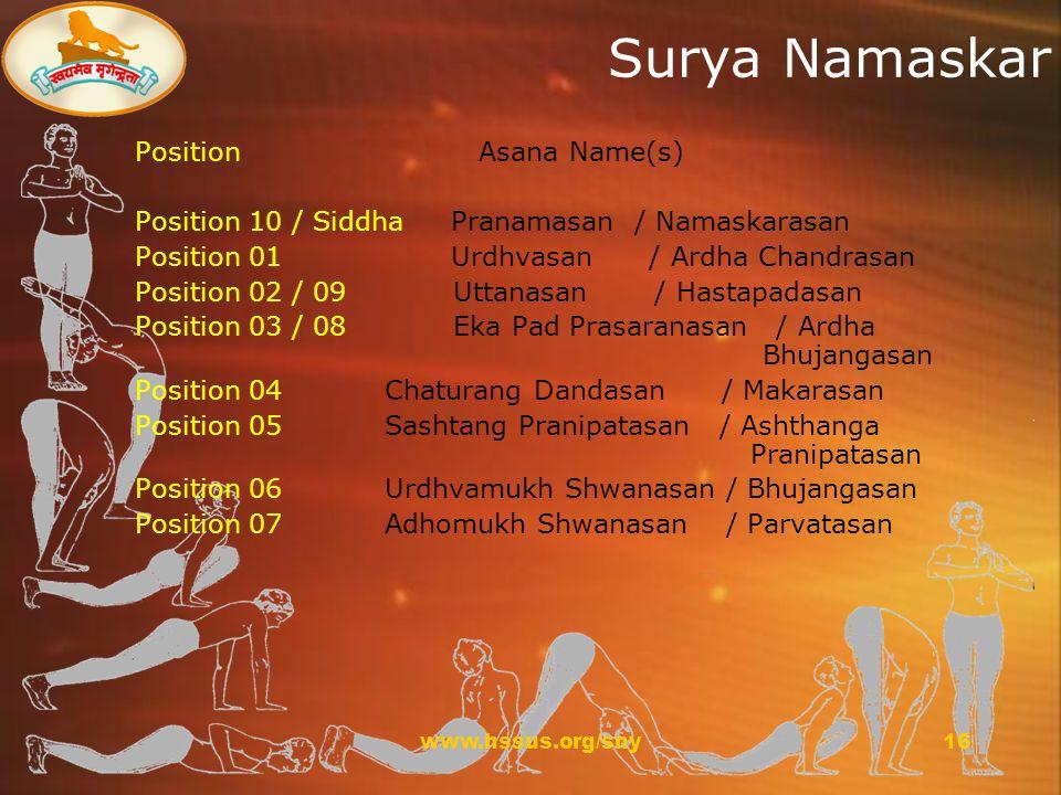 www.hssus.org/sny16 Surya Namaskar Position Asana Name(s) Position 10 / Siddha Pranamasan / Namaskarasan Position 01 Urdhvasan / Ardha Chandrasan Position 02 / 09 Uttanasan / Hastapadasan Position 03 / 08 Eka Pad Prasaranasan / Ardha Bhujangasan Position 04 Chaturang Dandasan / Makarasan Position 05 Sashtang Pranipatasan / Ashthanga Pranipatasan Position 06 Urdhvamukh Shwanasan / Bhujangasan Position 07 Adhomukh Shwanasan / Parvatasan