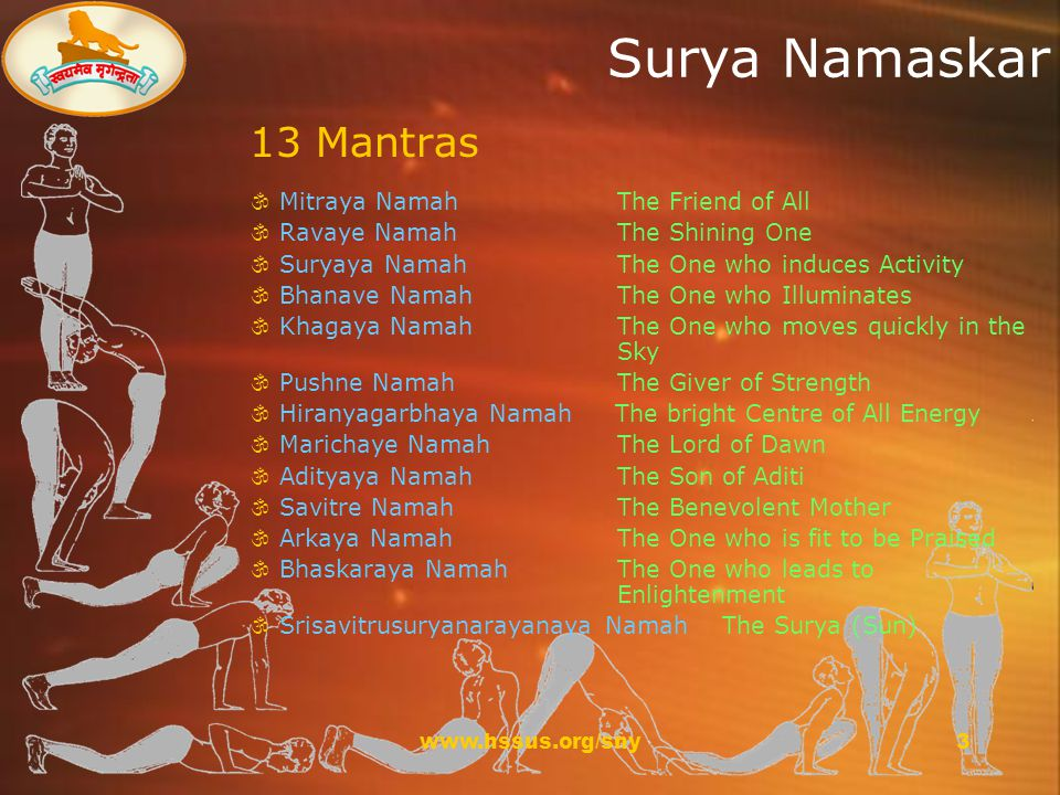 www.hssus.org/sny3 Surya Namaskar 13 Mantras  Mitraya Namah The Friend of All  Ravaye Namah The Shining One  Suryaya Namah The One who induces Activity  Bhanave Namah The One who Illuminates  Khagaya Namah The One who moves quickly in the Sky  Pushne Namah The Giver of Strength  Hiranyagarbhaya Namah The bright Centre of All Energy  Marichaye Namah The Lord of Dawn  Adityaya Namah The Son of Aditi  Savitre Namah The Benevolent Mother  Arkaya Namah The One who is fit to be Praised  Bhaskaraya Namah The One who leads to Enlightenment  Srisavitrusuryanarayanaya Namah The Surya (Sun)