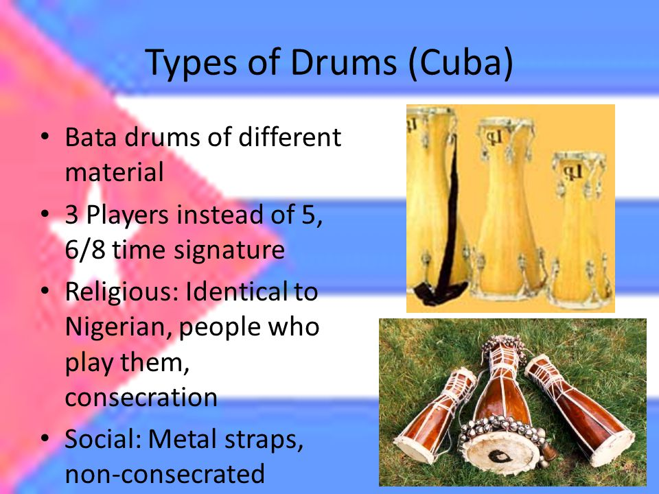 Types of Drums (Cuba) Bata drums of different material 3 Players instead of 5, 6/8 time signature Religious: Identical to Nigerian, people who play them, consecration Social: Metal straps, non-consecrated