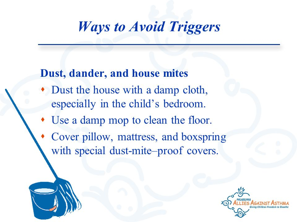 Ways to Avoid Triggers Dust, dander, and house mites  Dust the house with a damp cloth, especially in the child's bedroom.
