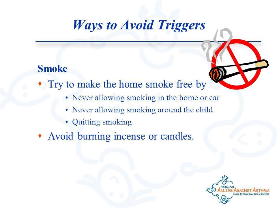 Ways to Avoid Triggers Smoke  Try to make the home smoke free by Never allowing smoking in the home or car Never allowing smoking around the child Quitting smoking  Avoid burning incense or candles.