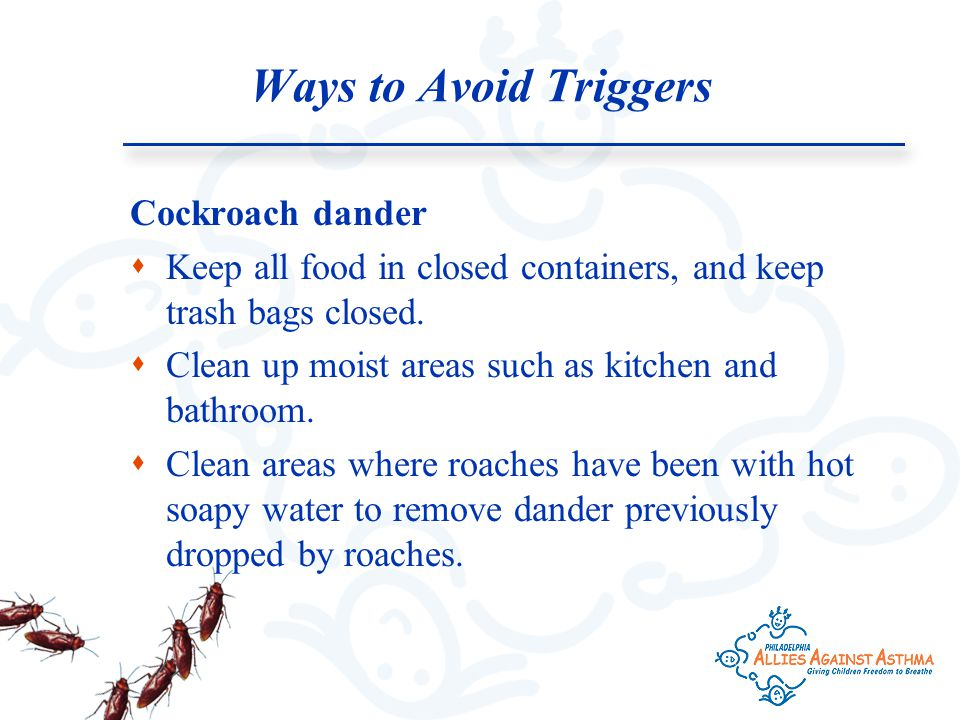 Ways to Avoid Triggers Cockroach dander  Keep all food in closed containers, and keep trash bags closed.