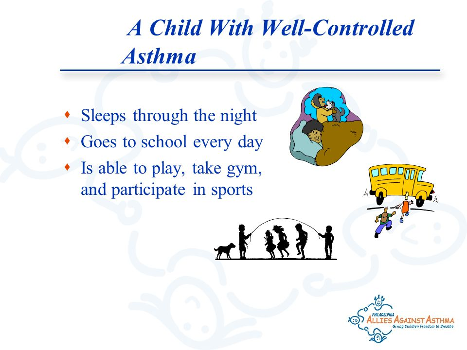  Sleeps through the night  Goes to school every day  Is able to play, take gym, and participate in sports A Child With Well-Controlled Asthma
