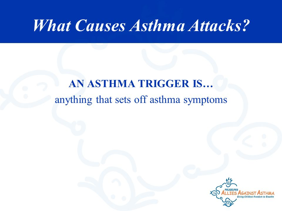 What Causes Asthma Attacks? AN ASTHMA TRIGGER IS… anything that sets off asthma symptoms