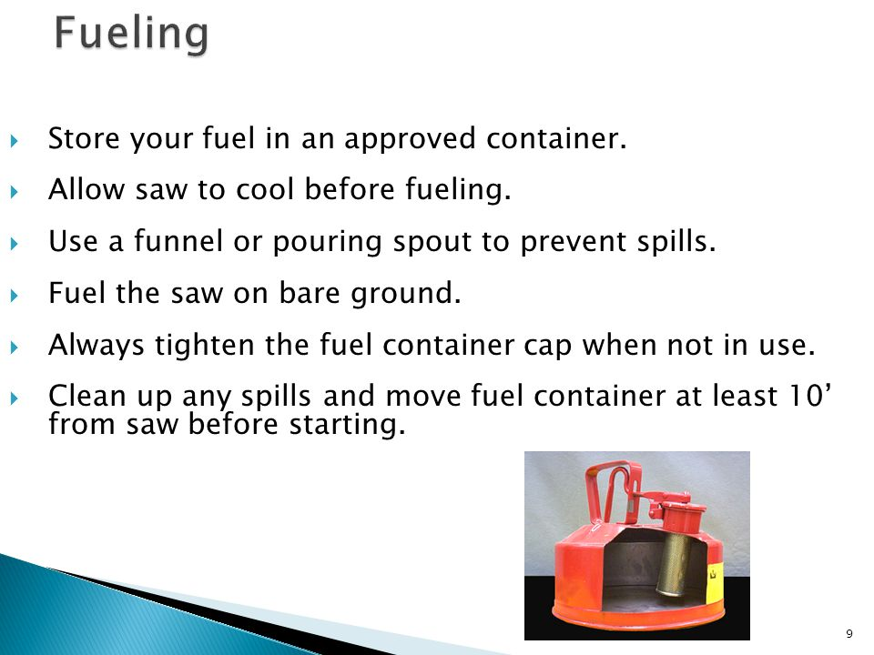  Store your fuel in an approved container.  Allow saw to cool before fueling.