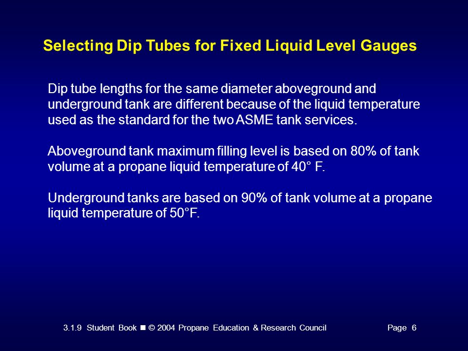 3.1.9 Student Book © 2004 Propane Education & Research CouncilPage 6 Selecting Dip Tubes for Fixed Liquid Level Gauges Dip tube lengths for the same d