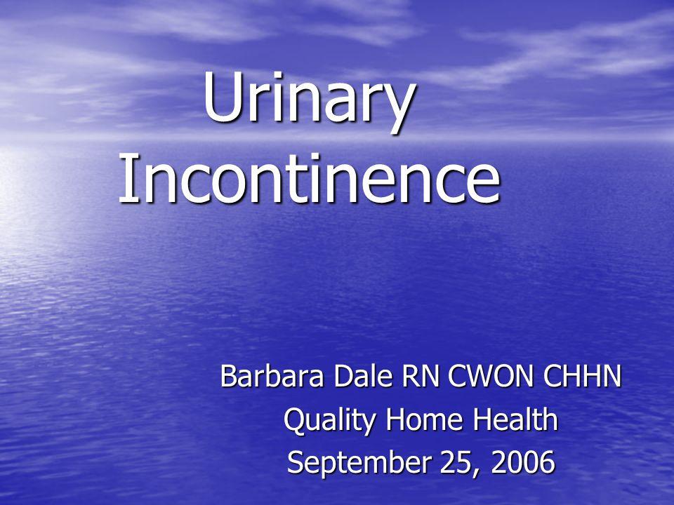 Urinary Incontinence Barbara Dale RN CWON CHHN Quality Home Health September 25, 2006
