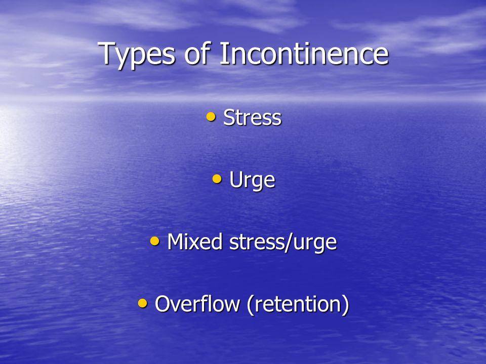 Types of Incontinence Stress Stress Urge Urge Mixed stress/urge Mixed stress/urge Overflow (retention) Overflow (retention)