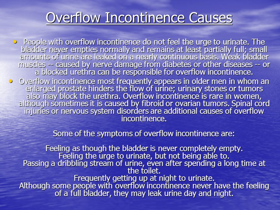 People with overflow incontinence do not feel the urge to urinate. The bladder never empties normally and remains at least partially full; small amoun