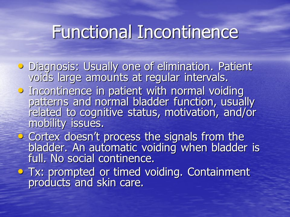 Functional Incontinence Diagnosis: Usually one of elimination. Patient voids large amounts at regular intervals. Diagnosis: Usually one of elimination