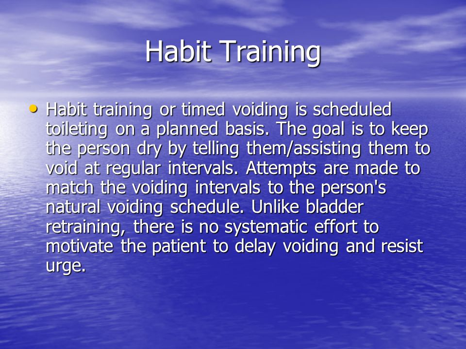Habit Training Habit training or timed voiding is scheduled toileting on a planned basis. The goal is to keep the person dry by telling them/assisting