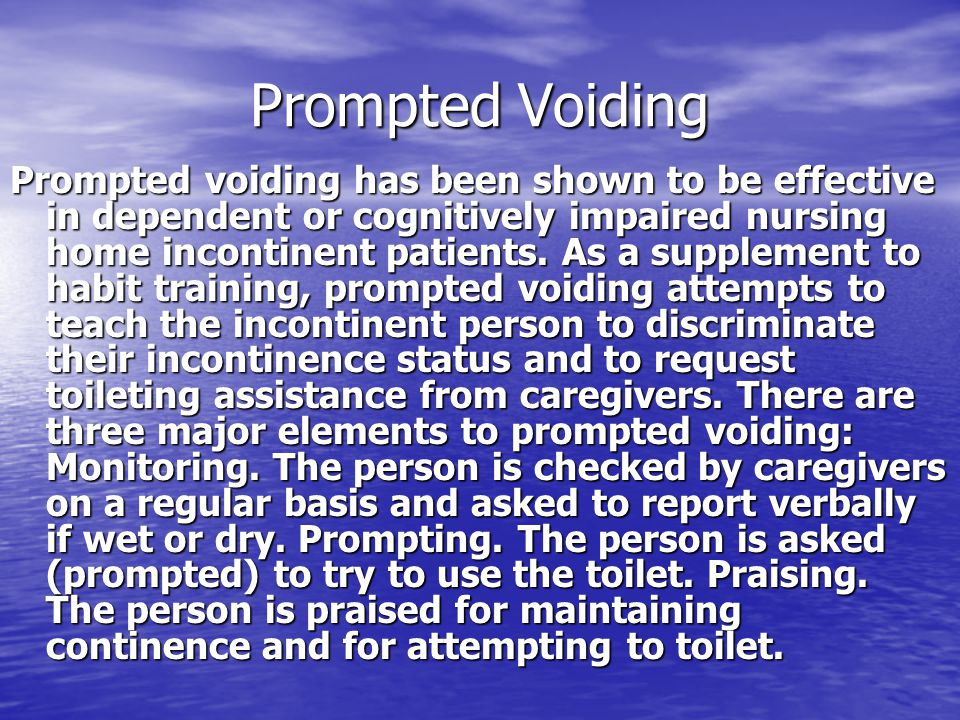 Prompted Voiding Prompted voiding has been shown to be effective in dependent or cognitively impaired nursing home incontinent patients. As a suppleme