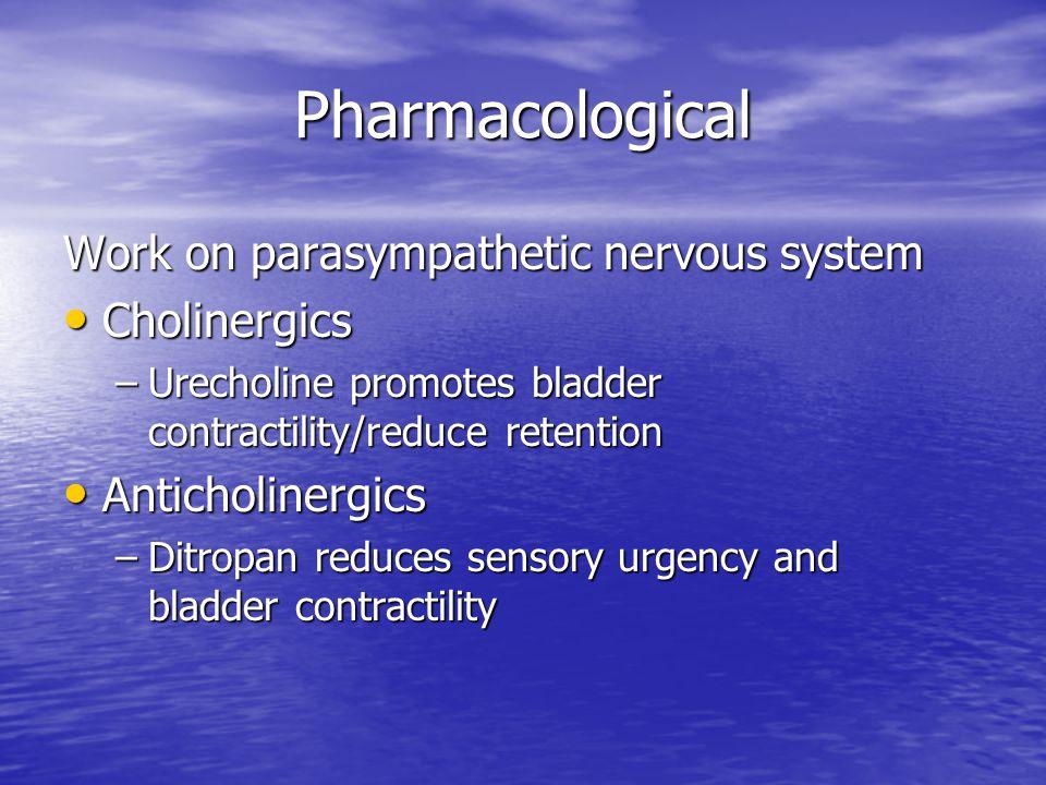 Pharmacological Work on parasympathetic nervous system Cholinergics Cholinergics –Urecholine promotes bladder contractility/reduce retention Anticholi