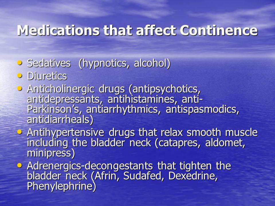 Medications that affect Continence Sedatives (hypnotics, alcohol) Sedatives (hypnotics, alcohol) Diuretics Diuretics Anticholinergic drugs (antipsycho