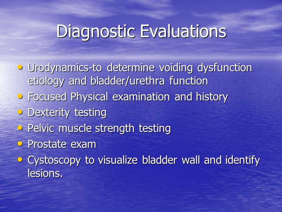 Diagnostic Evaluations Urodynamics-to determine voiding dysfunction etiology and bladder/urethra function Urodynamics-to determine voiding dysfunction
