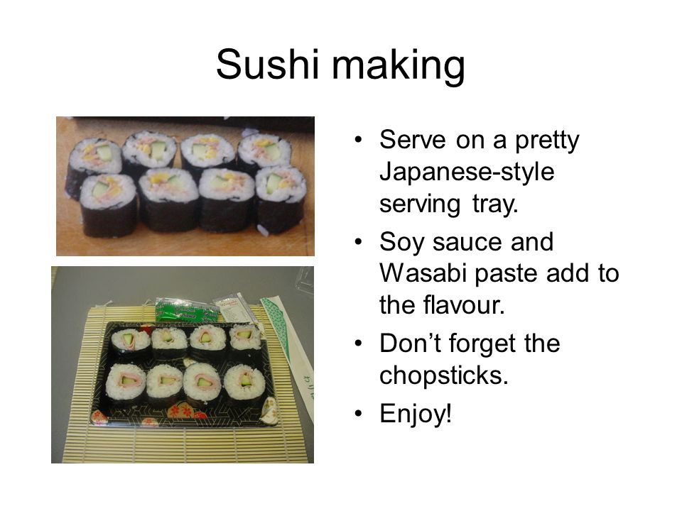 Sushi making Serve on a pretty Japanese-style serving tray. Soy sauce and Wasabi paste add to the flavour. Don't forget the chopsticks. Enjoy!