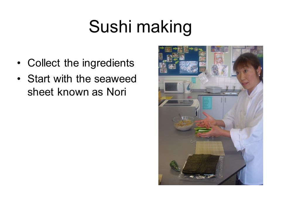 Sushi making Collect the ingredients Start with the seaweed sheet known as Nori