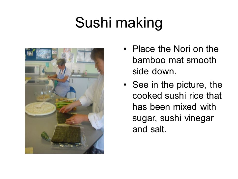 Sushi making Place the Nori on the bamboo mat smooth side down. See in the picture, the cooked sushi rice that has been mixed with sugar, sushi vinega